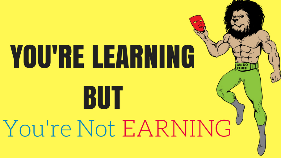 You're Learning But You're Not EARNING (Here is why)