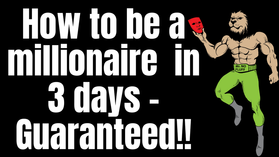 How to be a millionaire in 3 days - Guaranteed!!