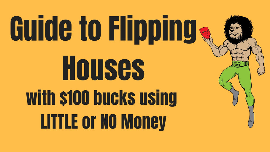 Guide to Flipping Houses with $100 Bucks using LITTLE to NO Money
