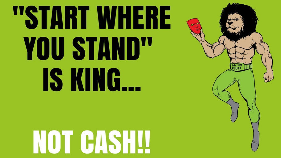 Start Where You Stand is King not Cash! (Here is why)