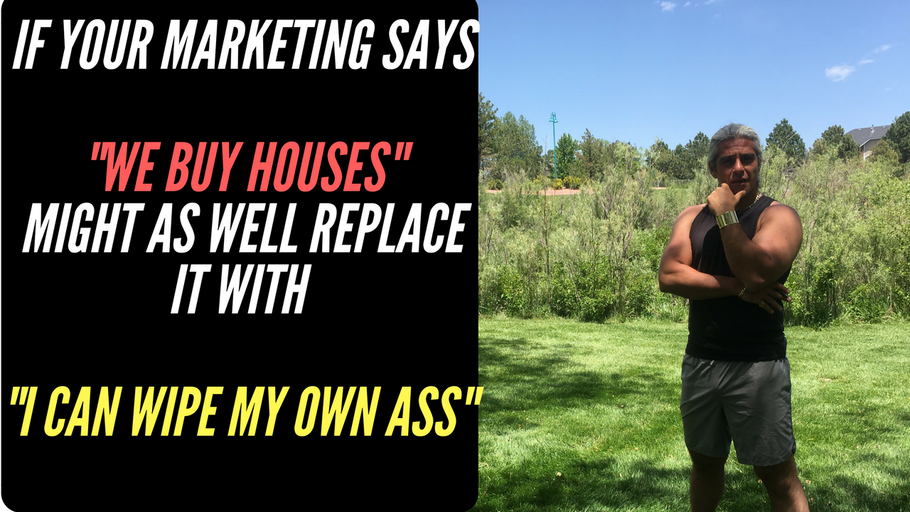 "If your marketing says ""we buy houses"", might as well replace it with ""I can wipe my own ass"""