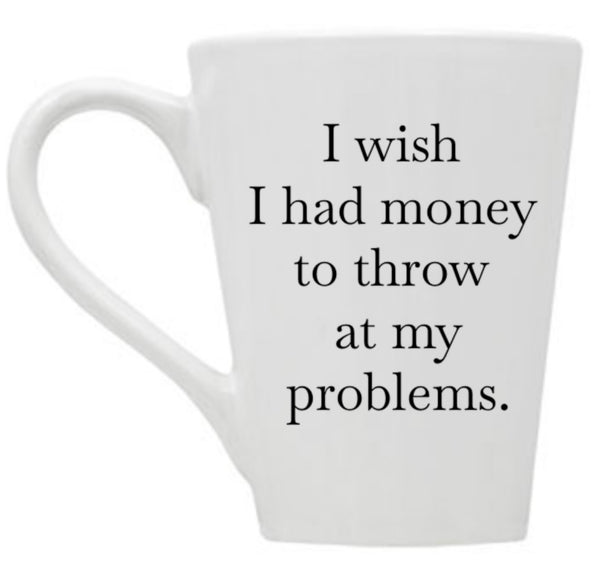 I Wish I Had Money to Throw at My Problems Mug