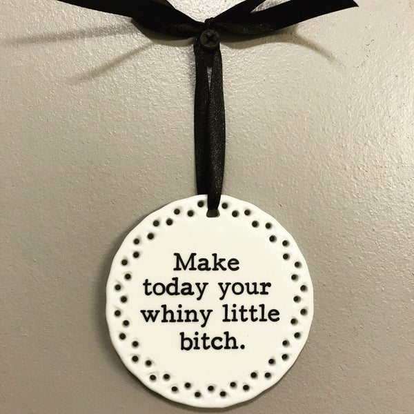Inspirational Wall Plaque Make Today Your Whiny Little Bitch
