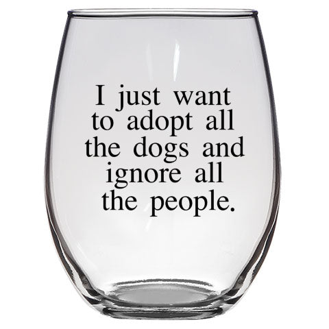I Just Want to Adopt All the Dogs and Ignore All the People Wine Glass