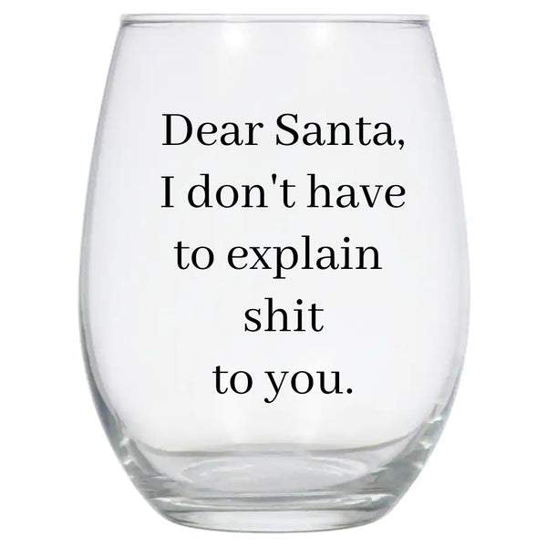 Dear Santa I Don't Have to Explain Sh*t to You Wine Glass