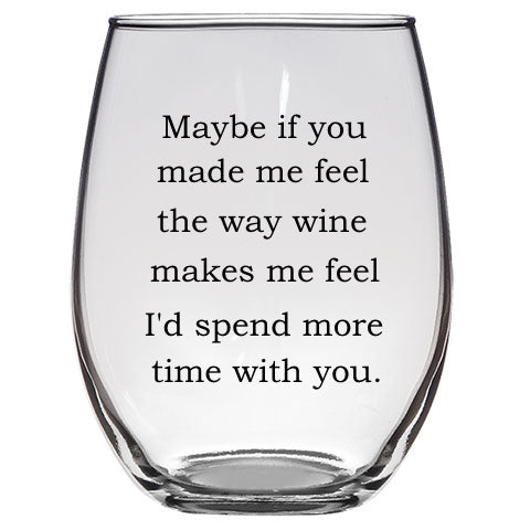 Maybe if You Made Me Feel the Way Wine Makes Me Feel Wine Glass