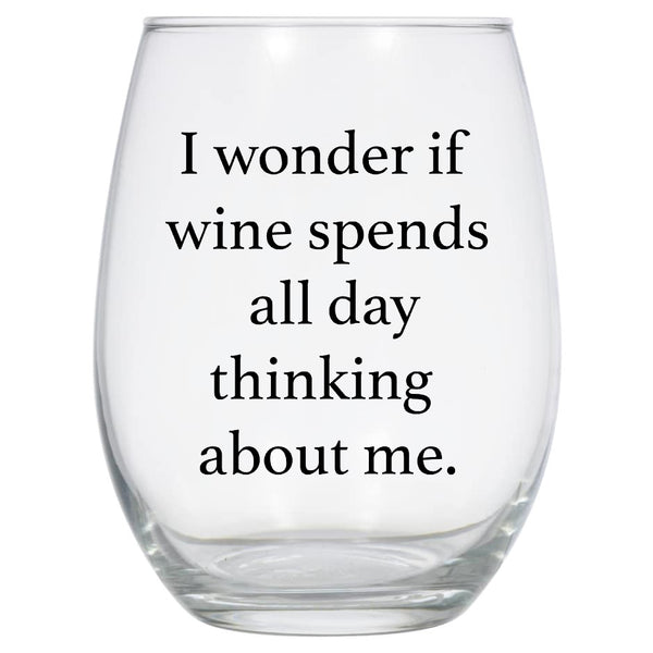 I Wonder if Wine Spends All Day Thinking About Me Wine Glass