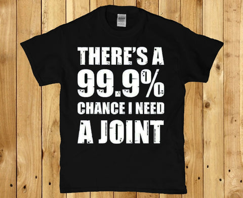 There's a 99.9 percent chance i need a joint t-shirt