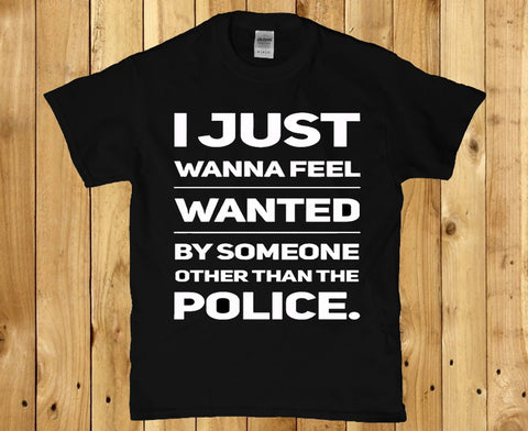 I just wanna feel wanted by someone other than the police Men's t-shirt