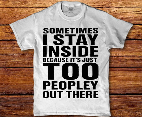 Sometimes I stay inside because its just too peopley out there mens t-shirt