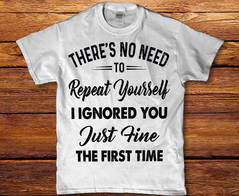 Theres no need to repeat myself I ignored you just fine Mens t-shirt
