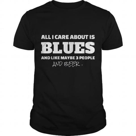 All I care about is blues and like maybe 3 people and beer mens t-shirt