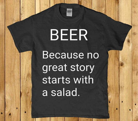 Beer because no great story starts with a salad mens t shirt