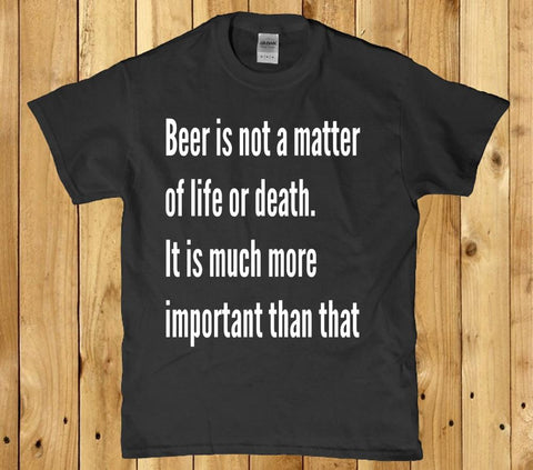 Beer is not a matter of life or death mens t-shirt