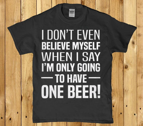 I don't even believe myself when I say to have one beer mens t-shirt
