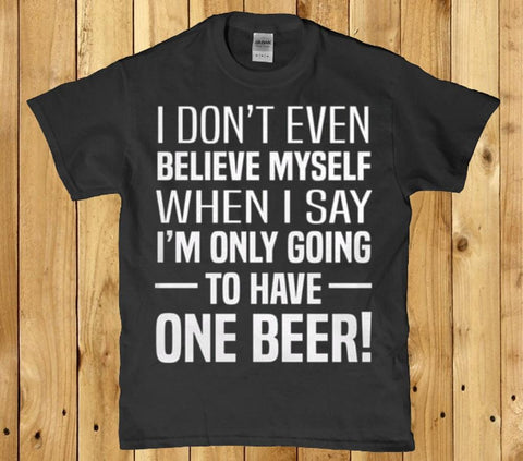 I don't even believe myself when I say one beer mens t shirt