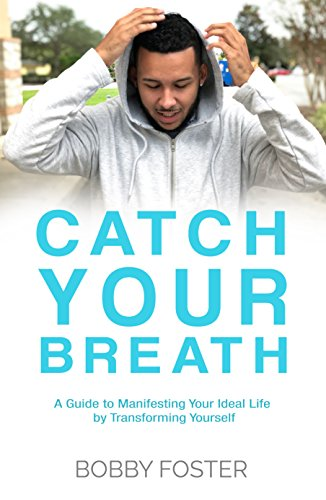 Catch Your Breath: A Guide to Manifesting Your Ideal Life by Transforming Yourself