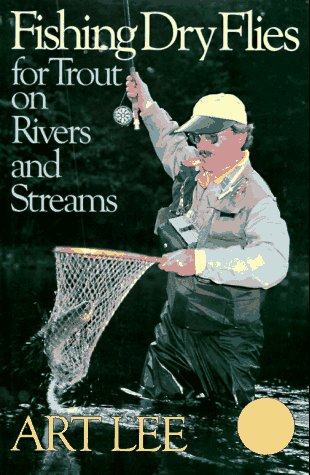 Fishing Dry Flies for Trout on Rivers and Streams by Art Lee