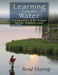 Learning from the Water: Fishing Tactics & Fly Designs for the Toughest Trout by René Harrop