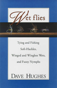 Wet Flies: Tying and Fishing Soft-Hackles, Winged and Wingless Wets, and Fuzzy Nymphs by Dave Hughes