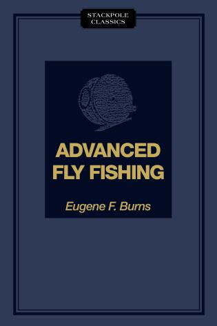 Advanced Fly Fishing Modern Concepts with Dry Fly, Streamer, Nymph, Wet Fly, and the Spinning Bubble Eugene F. Burns