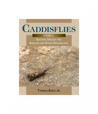 Caddisflies A Guide to Eastern Species for Anglers and Other Naturalists by Thomas Ames Jr.