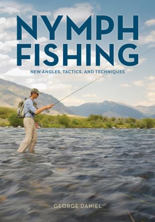 Nymph Fishing: New Angles, Tactics, and Techniques by George Daniel