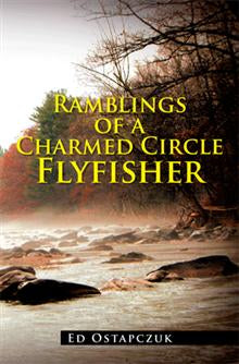 Ramblings of a Charmed Circle Flyfisher by Ed Ostapczuk