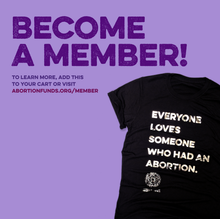 "Load image into Gallery viewer, Photo of a black t-shirt on a purple background. The shirt is imprinted with the phrase, ""Everyone loves someone who had an abortion,"" and the National Network of Abortion Funds logo, in shiny silver foil. Above the shirt is the text, ""Become a member! To learn more, add this to your cart or visit abortionfunds.org/member"""