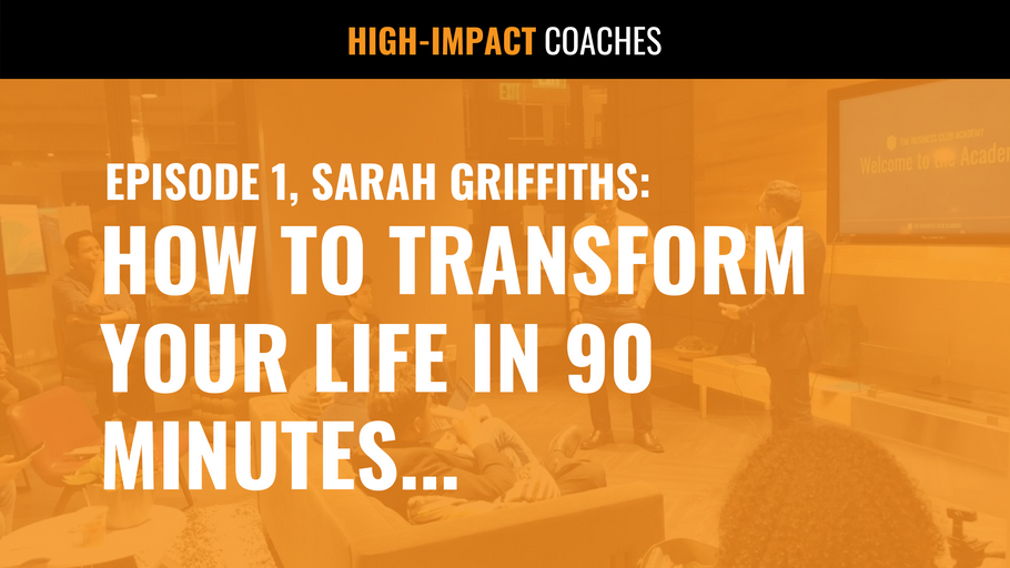 EPISODE 1, Sarah Griffiths: How to Transform Your Life in 90 Minutes