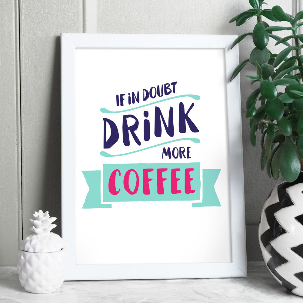 If In Doubt Drink More Coffee Print