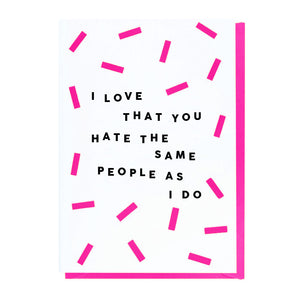 I Love That You Hate The Same People As I Do Card
