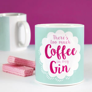 There's Too Much Coffee In My Gin Mug