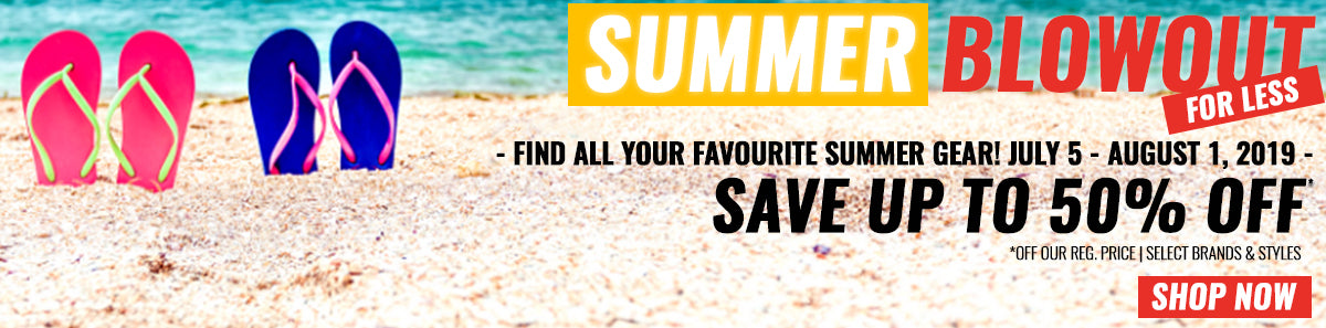 Summer Blowout Sale, find all your favourite summer gear July 5 to August 1 and save up to 50% off our regular price on select brands and styles.