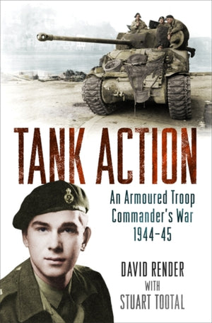 Tank Action: An Armoured Troop Commander's War 1944-45 Book - The Tank Museum
