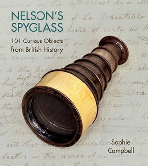 Nelson's Spyglass: 101 Curious Objects from British History - The Tank Museum
