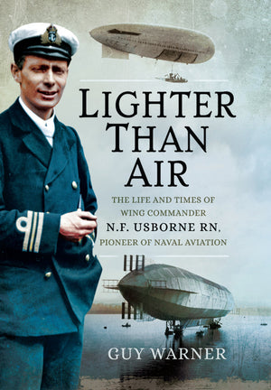 Lighter Than Air: The Life and Times of Wing Commander N.F. Usborne RN, Pioneer of Naval Aviation - The Tank Museum