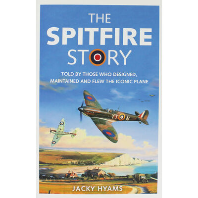 The Spitfire Story: Told By Those Who Designed, Maintained and Flew The Iconic Plane - The Tank Museum