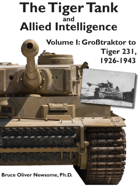 The Tiger Tank and Allied Intelligence Vol. 1: Grosstraktor to Tiger 231, 1926-1943