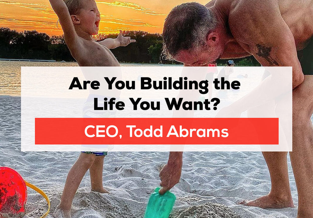 Todd Talks: Are You Building the Life You Want? By CEO Todd Abrams
