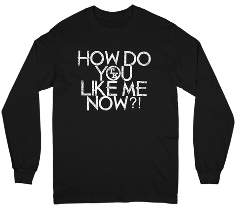 How Do You Like Me Now?! Long Sleeve Tee
