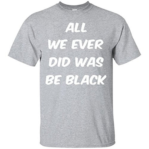 All we ever did was be black T-Shirt
