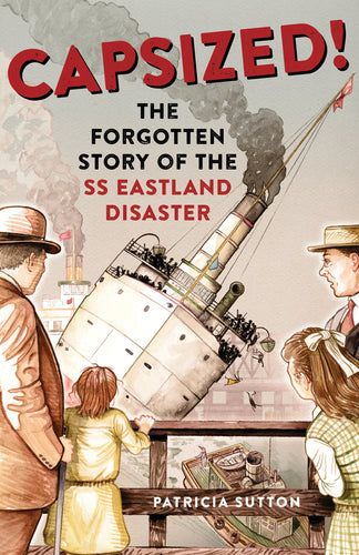 Capsized! The Forgotten Story of the SS Eastland Disaster - Signed Copies