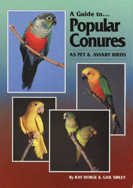 A Guide to Popular Conures as Pet and Aviary Birds by Ray Dorge and Gail Sibley