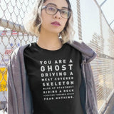 You're a ghost driving a meat coated skeleton made from stardust Unisex T-Shirt