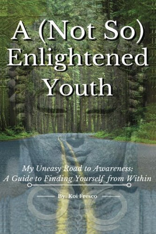 A (Not So) Enlightened Youth: My Uneasy Road to Awareness: A Guide to Finding Yourself from Within