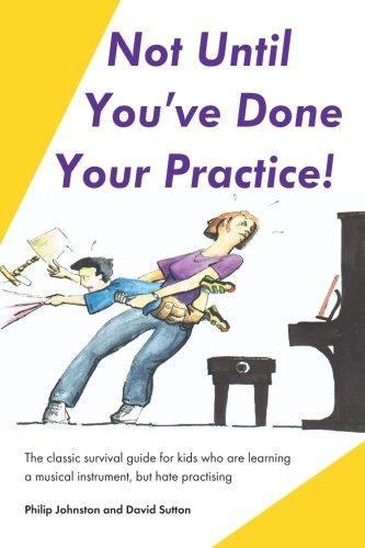 Not Until You've Done Your Practice: The classic survival guide for kids who are learning a musical instrument, but hate practicing
