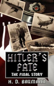 Hitlers Fate The Final Story by H D Baumann