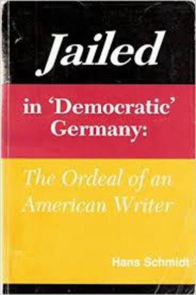 Jailed in Democratic Germany: The Ordeal of an American Writer Hans Schmidt - Konig Books