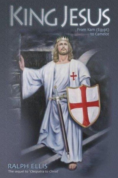 King Jesus: From Kam (Egypt) to Camelot: King Jesus of Judaea Was King Arthur of England - Konig Books